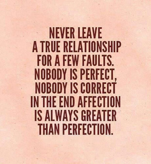 """""""Never leave a true relationship for a few faults. Nobody is perfect, nobody is correct. In the end, affection is always greater than perfection."""""""