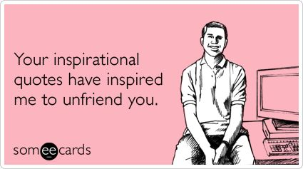 Your inspirational quotes have inspired me to unfriend you. #facebook