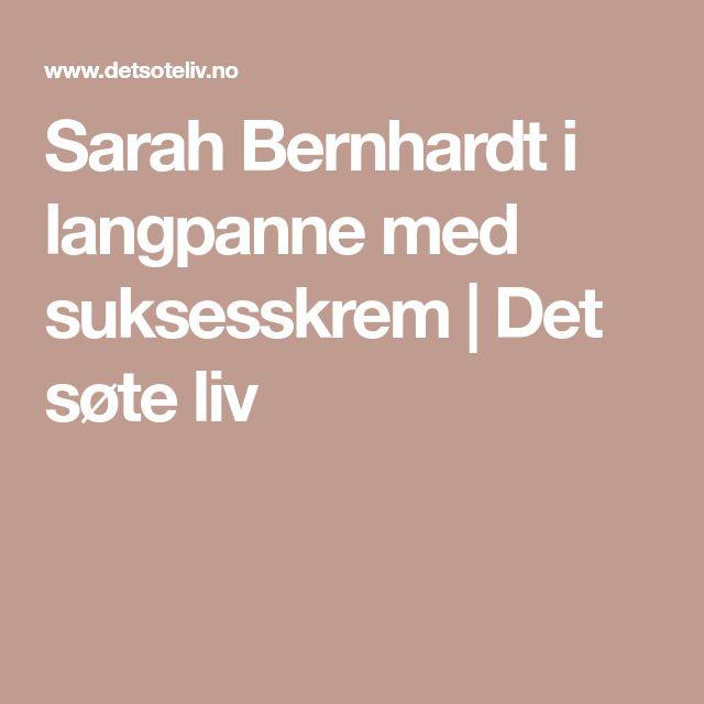 Sarah Bernhardt i langpanne med suksesskrem | Det søte liv