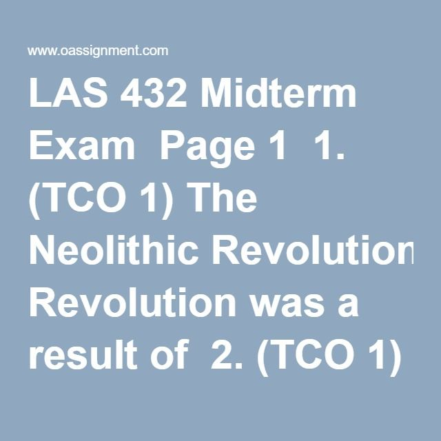LAS 432 Midterm Exam  Page 1  1. (TCO 1) The Neolithic Revolution was a result of  2. (TCO 1) Francis Bacon argued that scientific method differed from logic and mathematics in that  3. (TCOs 2 & 8) Rapid urbanization in Britain during the 19th century was the result of  4. (TCOs 2 & 8) The introduction of four uniform time zones in the United States was a direct result of  5. (TCO 4) Which of the following is NOT a characteristic of Wiki art?  6. (TCO 4) According to Winner, the use of…