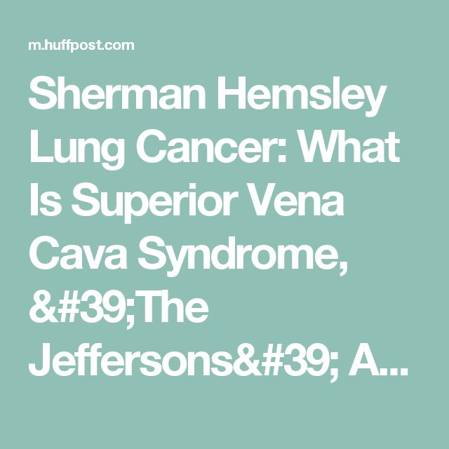 Sherman Hemsley Lung Cancer: What Is Superior Vena Cava Syndrome, 'The Jeffersons' Actor's Condition? | HuffPost