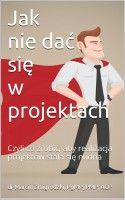 Jak nie dać się w projektach: Czyli co zrobić, aby realizacja projektów stała się nudna, an ebook by Marcin Żmigrodzki at Smashwords