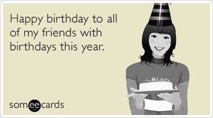 Happy birthday to all of my friends with birthdays this year.