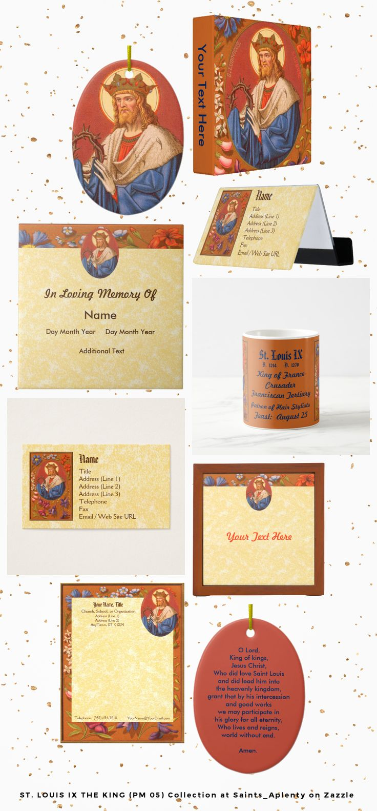 The St. Louis IX the King  (PM 05) Collection at Saints_Aplenty on Zazzle includes almost a hundred products featuring the likeness of the only ruler of France to achieve saintdom!   Many of the items can be personalized or customized to meet your specific gift-giving needs by using Zazzle's user-friendly interface.  For a more complete look at our product line, see our slideshow presentation or visit our store today!