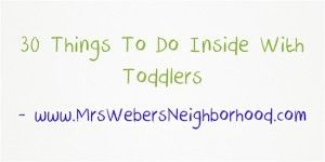 30 Things To Do Inside With Toddlers - Mrs. Weber's Neighborhood!