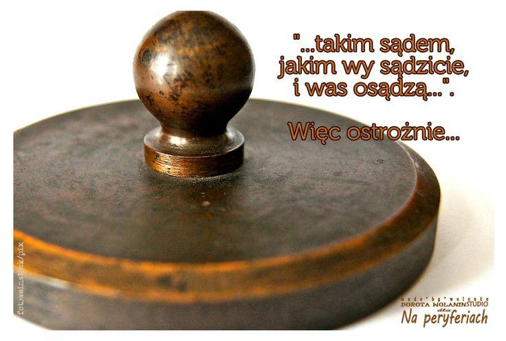 """""""...takim sądem, jakim wy sądzicie, i was osądzą..."""". Więc ostrożnie..."""