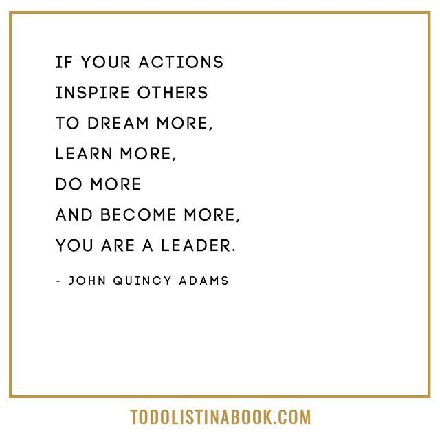 """If your actions inspire others to dream more, learn more, do more and become more, you are a leader."" - John Quincy Adams"