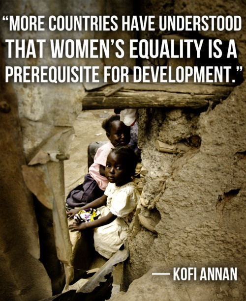 "#quote ""More countries have understood that women's equality is a prerequisite for development."" - Kofi Annan"