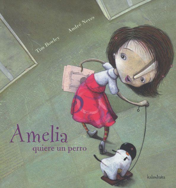 """""""AMELIA QUIERE UN PERRO"""" de Tim Bowley. Ilustraciones de André Neves. Editorial: Kalandraka. Amelia entró en el salón. Su padre estaba sentado leyendo el periódico. ¿Papá? dijo ella-, estaba pensando... El padre suspiró. «Cuando Amelia piensa, muchas veces significa que habrá problemas», se dijo. Amelia continuó: Papá, ¿podemos tener un perro?"""