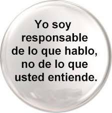 yo soy responsable de lo que hablo, no de lo que usted entiende......