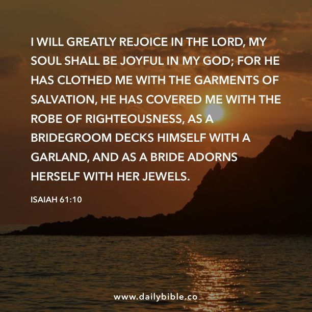 Isaiah 61:10 I will greatly rejoice in the LORD, my soul shall be joyful in my God; for he has clothed me with the garments of salvation, he has covered me with the robe of righteousness, as a bridegroom decks himself with a garland, and as a bride adorns herself with her jewels.