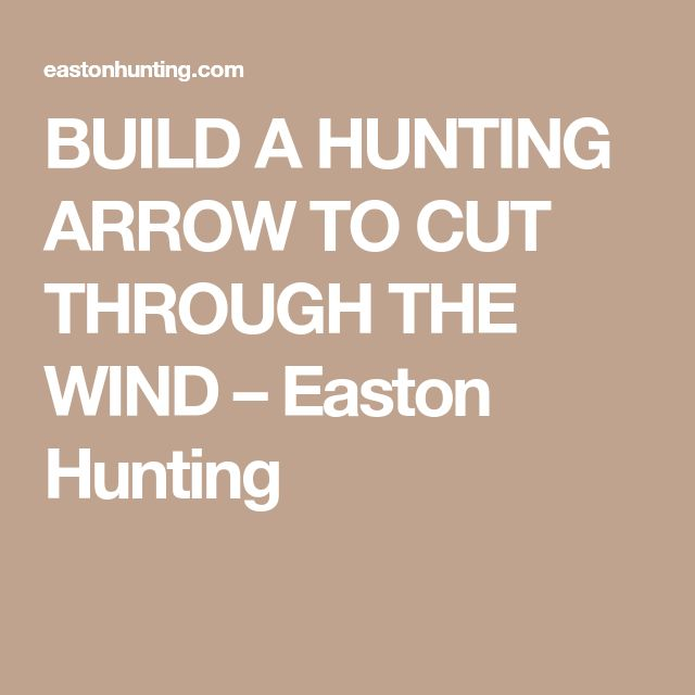 BUILD A HUNTING ARROW TO CUT THROUGH THE WIND – Easton Hunting