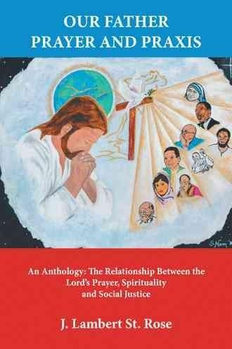 Our Father Prayer and Praxis: An Anthology: the Relationship Between the Lord?s Prayer, Spirituality and Social J...