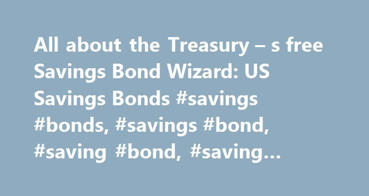 All about the Treasury – s free Savings Bond Wizard: US Savings Bonds #savings #bonds, #savings #bond, #saving #bond, #saving #bonds http://san-francisco.remmont.com/all-about-the-treasury-s-free-savings-bond-wizard-us-savings-bonds-savings-bonds-savings-bond-saving-bond-saving-bonds/  # All about the Treasury s free Savings Bond Wizard Monday, July 25th, 2005 Categorized as: Current value of a US Savings Bond While you can find out the value and current interest rate of your Savings Bonds…