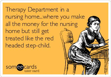 Therapy Department in a nursing home...where you make all the money for the nursing home but still get treated like the red headed step-child.