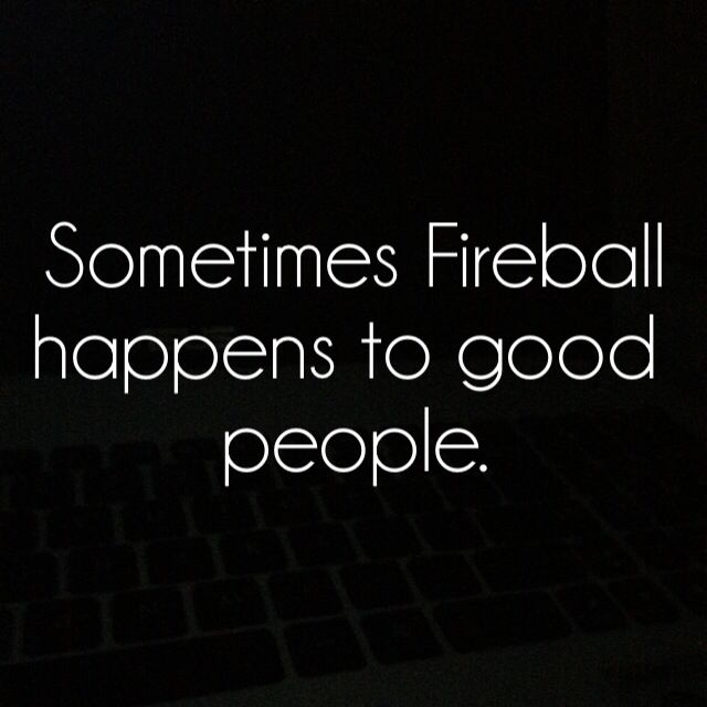 Sometimes Fireball happens to good people
