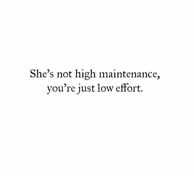 """She's not high maintenance, you're just low effort."""