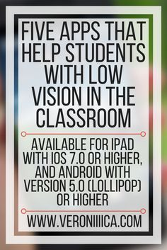 Five education technology apps for low vision students- for iOS 7.0 or higher, and Android 5.0 or higher