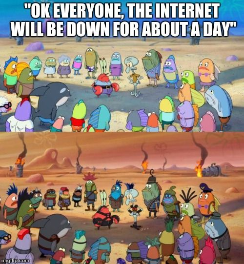 "We all know this would happen without the internet.  | ""OK EVERYONE, THE INTERNET WILL BE DOWN FOR ABOUT A DAY"" 