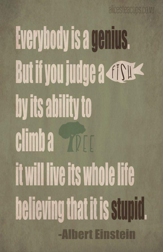 Tout le monde est une génie mais si vous jugez un poisson à sa capacité à escalader un arbre, il passera sa vie entière à croire qu'il est stupide.
