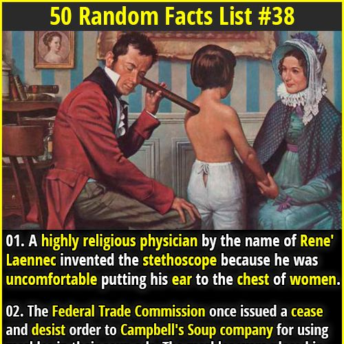 1. A highly religious physician by the name of Rene' Laennec invented the stethoscope because he was uncomfortable putting his ear to the chest of women. 2. In 2010, a group of Weight Watchers members gathered to see how much weight they had lost, only for the floor to collapse under their combined weight.