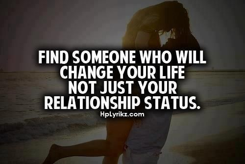Find someone who will change your life not just your relationship status.