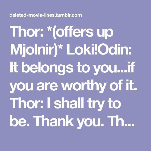 Thor: *(offers up Mjolnir)* Loki!Odin: It belongs to you...if you are worthy of it. Thor: I shall try to be. Thank you. Thor: *(walks off)* Loki!Odin: No... Thank *you*. Loki!Odin: *(chuckles)* *(LATER)*: Jeweller: This is our newest enchanted diamond brooch. The dragon sculpting took over 8 months. Thank you for allowing us to be worthy of your patronage. Loki!Odin: No... Thank *you*. Loki!Odin: *(guffaws)* *(MUCH LATER)*: Armoury Vendor: I present to you our latest Royal BioLaserSword…