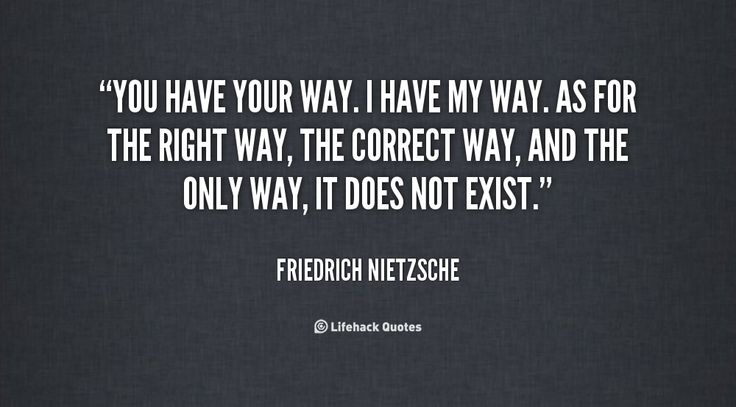 You have your way. I have my way. As for the right way, the correct way, and the only way, it does not exist. -- Friedrich Nietzsche\nMore great Friedrich Nietzsche quotes at quotes.lifehack.org/by-author/friedrich-nietzsche/
