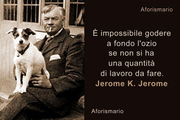 """""""È impossibile godere a fondo l'ozio se non si ha una quantità di lavoro da fare."""" Jerome K. Jerome"""