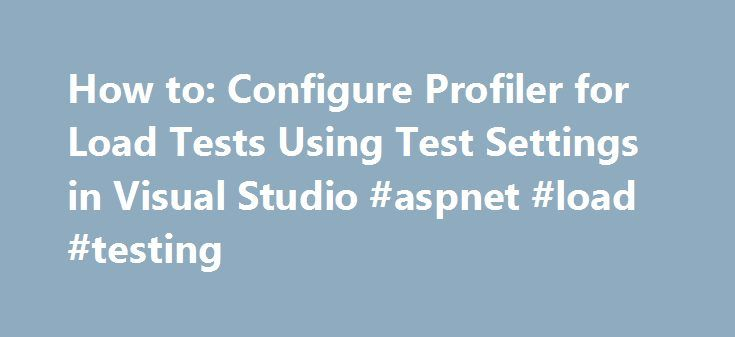 How to: Configure Profiler for Load Tests Using Test Settings in Visual Studio #aspnet #load #testing http://boston.remmont.com/how-to-configure-profiler-for-load-tests-using-test-settings-in-visual-studio-aspnet-load-testing/  # How to: Configure ASP.NET Profiler for Load Tests Using Test Settings in Visual Studio Select ASP.NET Profiler to enable collecting ASP.NET profiling data, and then choose Configure . The dialog box to configure ASP.NET profiling data collection is displayed. In…