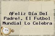 http://tecnoautos.com/wp-content/uploads/imagenes/tendencias/thumbs/feliz-dia-del-padre-el-futbol-mundial-lo-celebra.jpg Felicitaciones Dia Del Padre. ¡Feliz Día del Padre!, el futbol mundial lo celebra, Enlaces, Imágenes, Videos y Tweets - http://tecnoautos.com/actualidad/felicitaciones-dia-del-padre-feliz-dia-del-padre-el-futbol-mundial-lo-celebra/