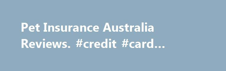 Pet Insurance Australia Reviews. #credit #card #application http://insurance.nef2.com/pet-insurance-australia-reviews-credit-card-application/  #pet insurance reviews # After reviewing my claim, PIA paid out in full and service was excellent 5 out of 5. reviewed on Nov 12, 2015 I initially had a claim rejected as my dog suffered a collapse in the... Read more