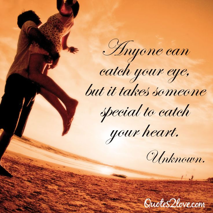Anyone can catch your eye, but it takes someone special to catch your heart. Unknown LOVE ...