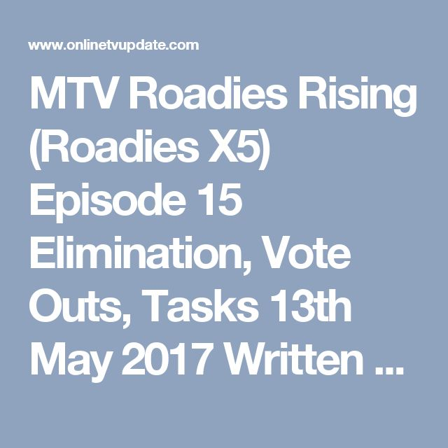 MTV Roadies Rising (Roadies X5) Episode 15 Elimination, Vote Outs, Tasks 13th May 2017 Written Updates