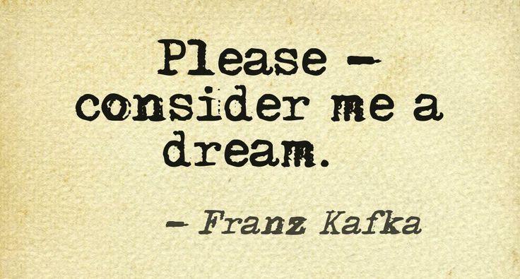 Please, consider me a dream./ Franz Kafka /