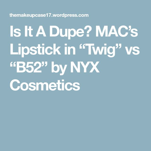"Is It A Dupe? MAC's Lipstick in ""Twig"" vs ""B52"" by NYX Cosmetics"