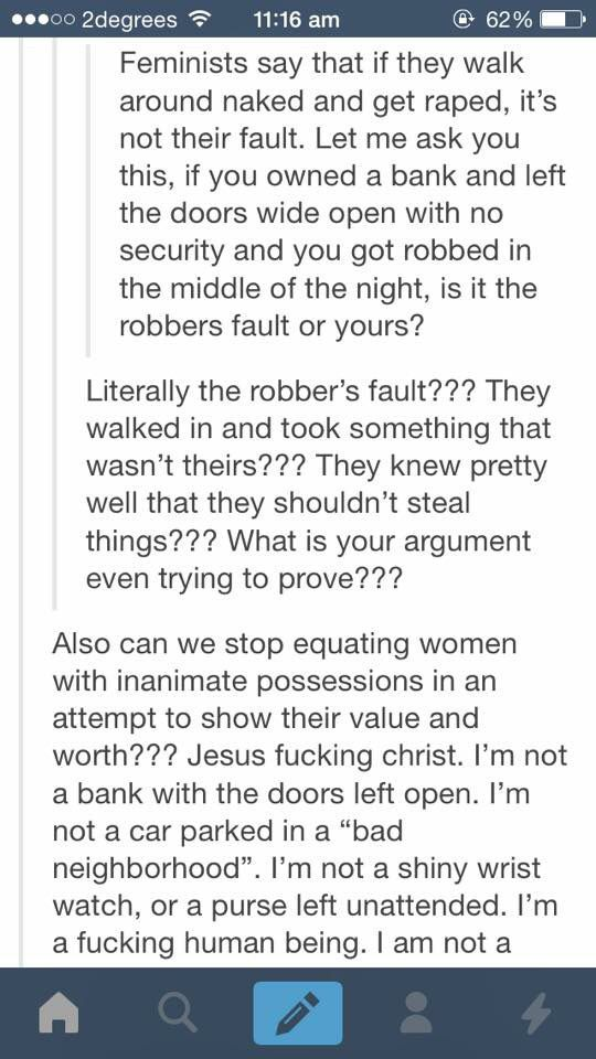 """""""Also, can we stop to equating women with inanimate possessions in an attempt to show their value and worth??? Jesus f*cking Christ, I'm not a bank with the doors left open. I'm not a car parked in a """"bad neighborhood"""". I'm not a shiny wrist watch, or a purse left unattended. I'm a f*cking human being!"""":"""