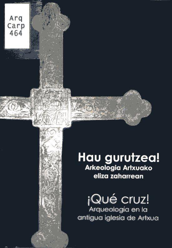 Hau gurutzea! : arkeologia Artxuako eliza zaharrean = ¡Qué cruz! : arqueología en la antigua iglesia de Artxua PublicaciónVitoria : BIBAT Arkeologia Fournier de Naipes Museoa, D.L. 2017