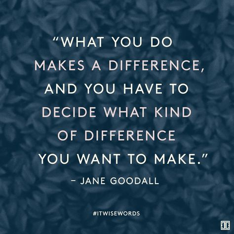 """""""What you do makes a difference, and you have to decide what kind of difference you want to make."""" — Jane Goodall #WiseWords"""