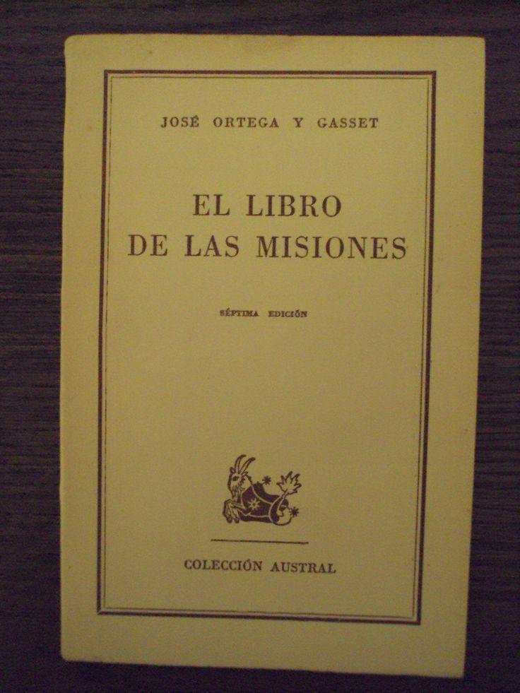 Ortega y Gasset, José (1883-1955) El libro de las misiones / José Ortega y Gasset Madrid : Espasa-Calpe, 1940 http://absysnet.bbtk.ull.es/cgi-bin/abnetopac01?TITN=467049