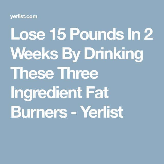Lose 15 Pounds In 2 Weeks By Drinking These Three Ingredient Fat Burners - Yerlist