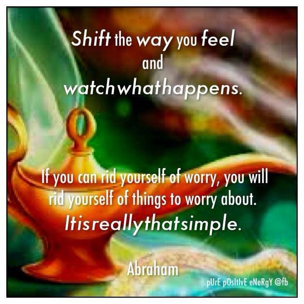 """Shift the way you feel and watch what happens. If you rid yourself of worry, you will rid yourself of things to worry about. It is really that simple."" ~ Abraham-Hicks ..*"