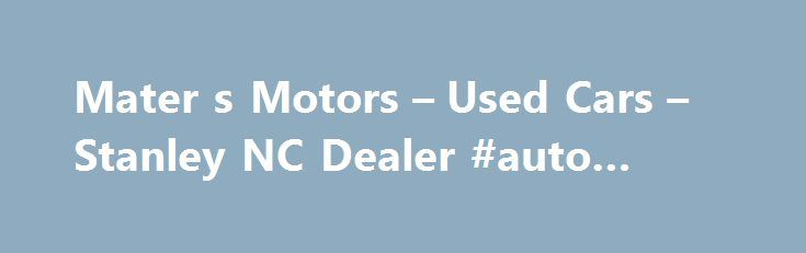 Mater s Motors – Used Cars – Stanley NC Dealer #auto #usate http://cameroon.remmont.com/mater-s-motors-used-cars-stanley-nc-dealer-auto-usate/  #find used cars # Mater's Motors – Stanley NC, 28164 Mater's Motors  Used Cars, Used Pickup Trucks lot in Stanley NC 28164 offers great low prices, for Used Cars. Used Pickups For Sale inventory to all of our neighbors in Stanley, Belmont, Bessemer City. We at Mater's Motors in Stanley near Belmont, Bessemer City, NC, look forward to serving all your…