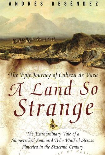 A Land So Strange: The Epic Journey of Cabeza de Vaca