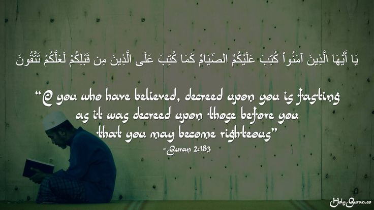 """""""O you who have believed, decreed upon you is fasting  as it was decreed upon those before you  that you may become righteous"""" - Quran 2:183"""