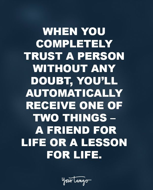 """""""When you completely trust a person without any doubt, you'll automatically receive one of two things — a friend for life or a lesson for life."""""""