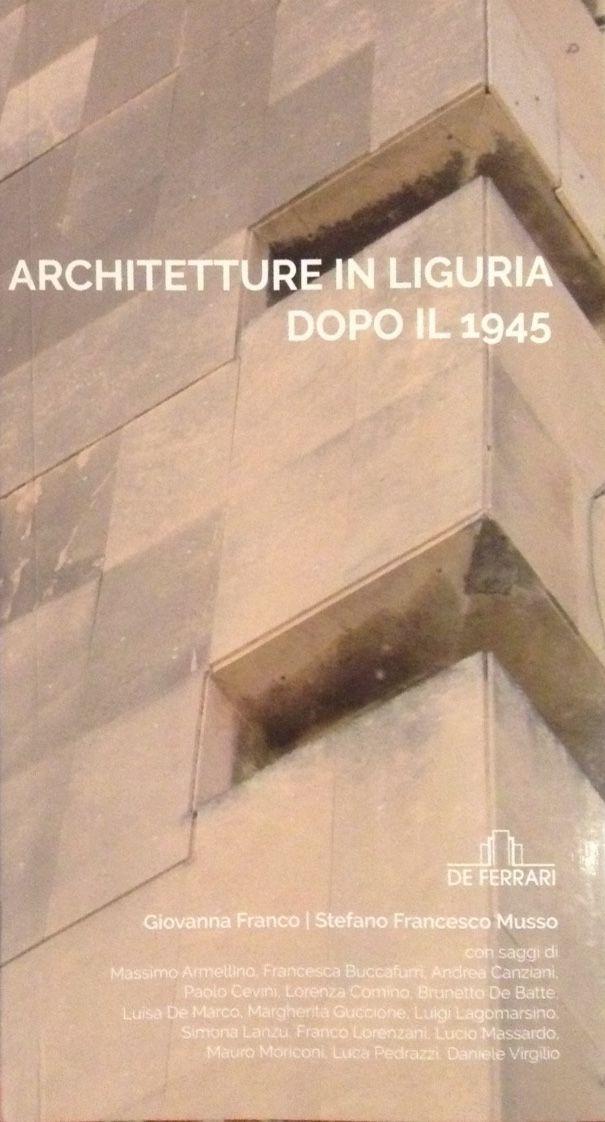 2016_ ARCHITETTURA IN LIGURIA DOPO IL 1945 by Giovanna FRANCO e Stefano Francesco MUSSO con saggi diM. ARMELLINO, F. BUCCAFURRI, A. CANZIANI, P. CEVINI, L. COMINO, B. DE BATTE', L. DE MARCO, M. GUCCIONE, L. LAGOMARSINO, S. LANZU, F. LORENZANI, L. MASSARDO. M. MORICONI, L. PEDRAZZI, D. VIRGILIO_ De Ferrari ed., Genova