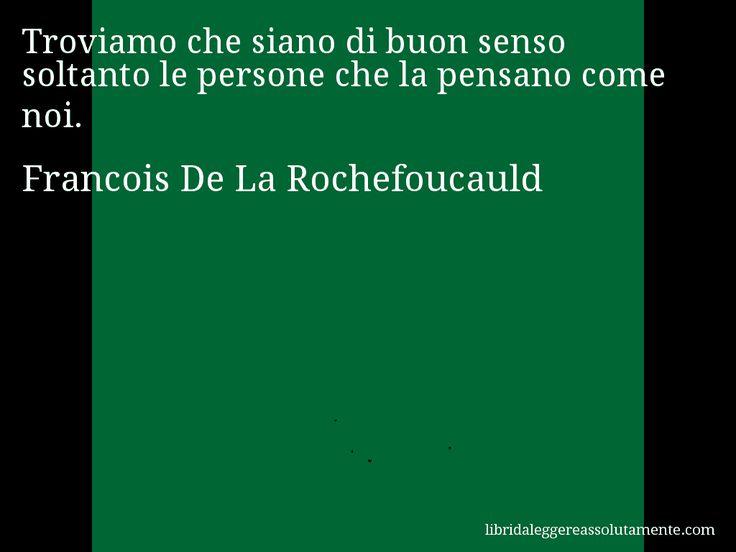 Aforisma di Francois De La Rochefoucauld : Troviamo che siano di buon senso soltanto le persone che la pensano come noi.
