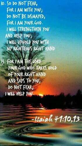 Isaiah 41:10,13 God will not let you go or let you down. God holds on to you as you hold on to Him (as my Pastor always says!)