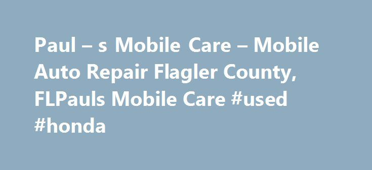 Paul – s Mobile Care – Mobile Auto Repair Flagler County, FLPauls Mobile Care #used #honda http://turkey.remmont.com/paul-s-mobile-care-mobile-auto-repair-flagler-county-flpauls-mobile-care-used-honda/  #mobile auto repair # PAUL'S MOBILE CARE Paul's Mobile Care is full service, mobile autorepair! Our certified mechanics can make most auto repairs at your location; home, office or the side of the road.Need your oil changed while you are at work? Got a flat tire? Need emergency roadside…